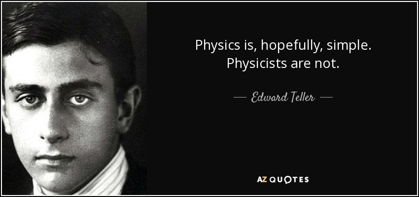 Physics is, hopefully, simple. Physicists are not. - Edward Teller
