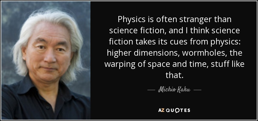 Physics is often stranger than science fiction, and I think science fiction takes its cues from physics: higher dimensions, wormholes, the warping of space and time, stuff like that. - Michio Kaku