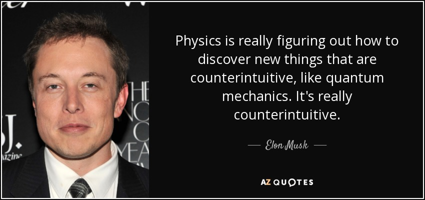 Physics is really figuring out how to discover new things that are counterintuitive, like quantum mechanics. It's really counterintuitive. - Elon Musk