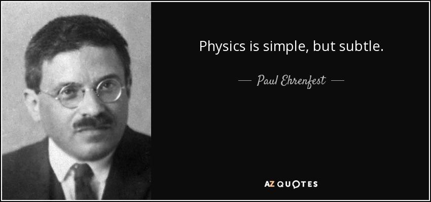 Physics is simple, but subtle. - Paul Ehrenfest