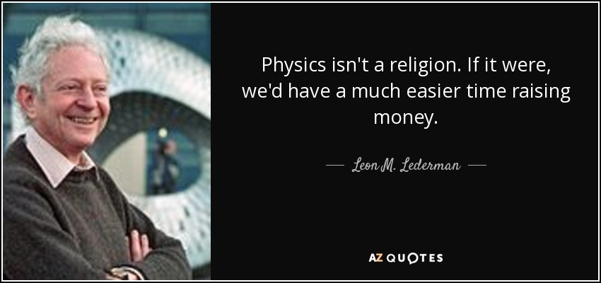 Physics isn't a religion. If it were, we'd have a much easier time raising money. - Leon M. Lederman