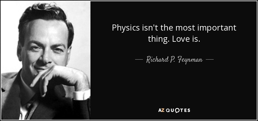 Physics isn't the most important thing. Love is. - Richard P. Feynman