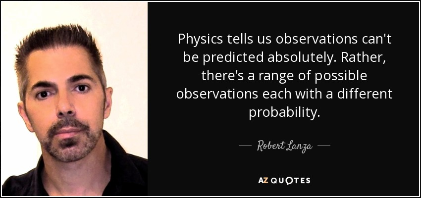 Physics tells us observations can't be predicted absolutely. Rather, there's a range of possible observations each with a different probability. - Robert Lanza