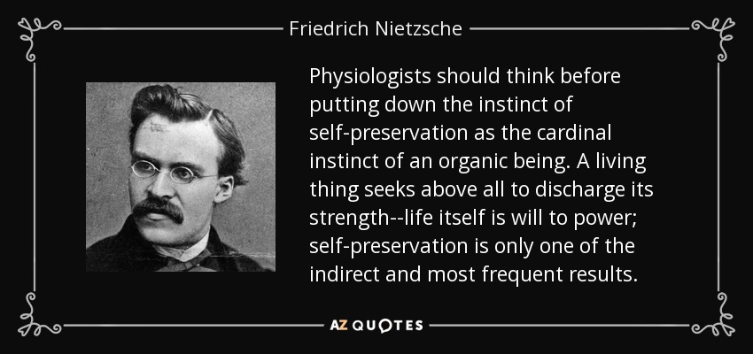 Physiologists should think before putting down the instinct of self-preservation as the cardinal instinct of an organic being. A living thing seeks above all to discharge its strength--life itself is will to power; self-preservation is only one of the indirect and most frequent results. - Friedrich Nietzsche