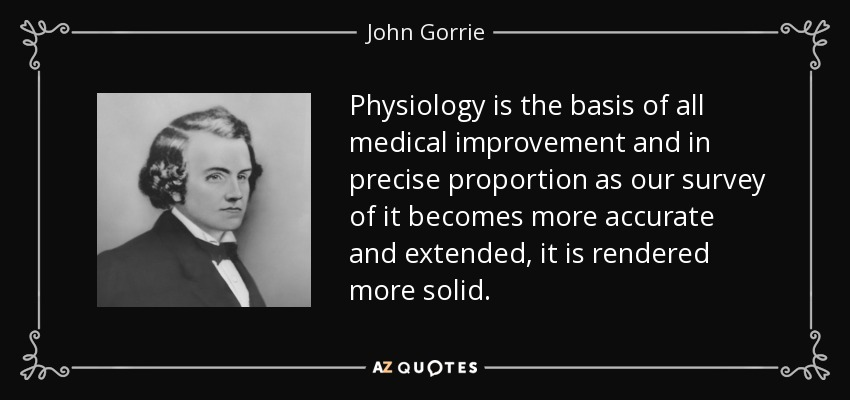 Physiology is the basis of all medical improvement and in precise proportion as our survey of it becomes more accurate and extended, it is rendered more solid. - John Gorrie
