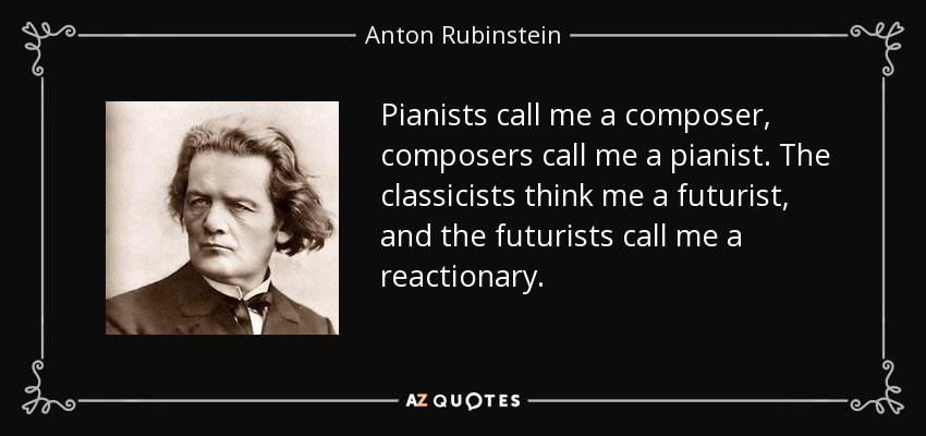 Pianists call me a composer, composers call me a pianist. The classicists think me a futurist, and the futurists call me a reactionary. - Anton Rubinstein