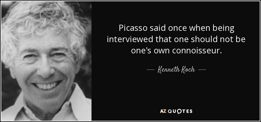 Picasso said once when being interviewed that one should not be one's own connoisseur. - Kenneth Koch