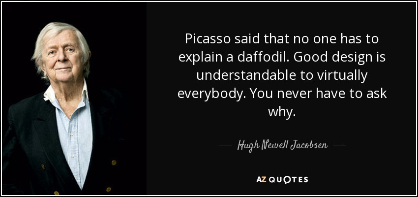 Picasso said that no one has to explain a daffodil. Good design is understandable to virtually everybody. You never have to ask why. - Hugh Newell Jacobsen