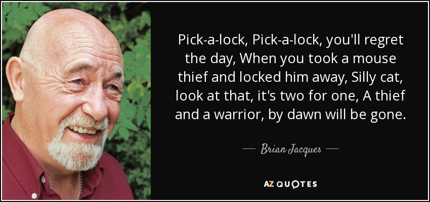 Pick-a-lock, Pick-a-lock, you'll regret the day, When you took a mouse thief and locked him away, Silly cat, look at that, it's two for one, A thief and a warrior, by dawn will be gone. - Brian Jacques
