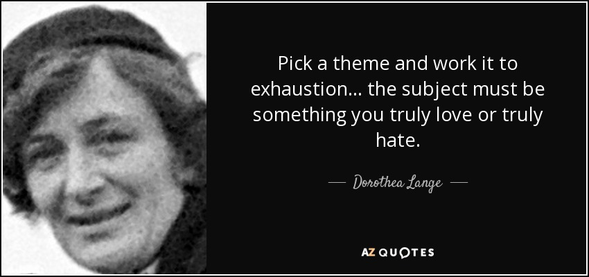 Pick a theme and work it to exhaustion... the subject must be something you truly love or truly hate. - Dorothea Lange