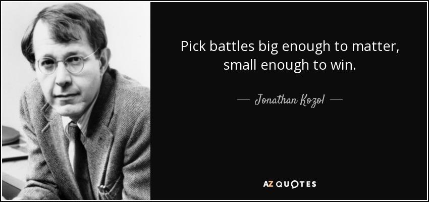Pick battles big enough to matter, small enough to win. - Jonathan Kozol