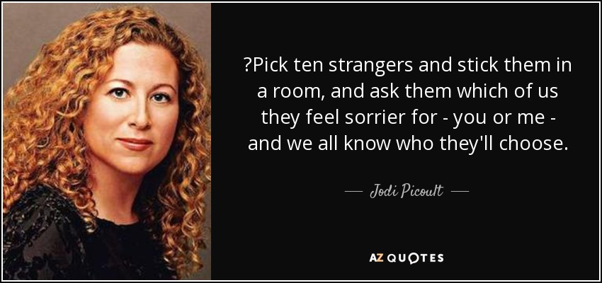 ‎Pick ten strangers and stick them in a room, and ask them which of us they feel sorrier for - you or me - and we all know who they'll choose. - Jodi Picoult