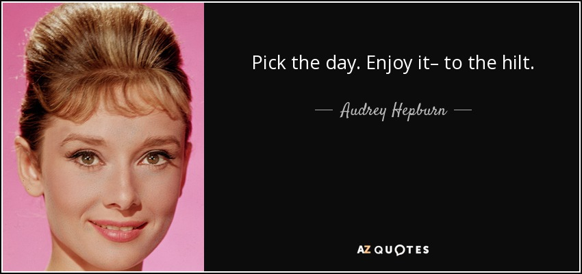 Pick the day. Enjoy it– to the hilt. - Audrey Hepburn
