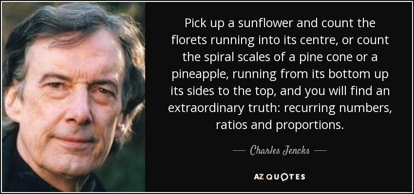Pick up a sunflower and count the florets running into its centre, or count the spiral scales of a pine cone or a pineapple, running from its bottom up its sides to the top, and you will find an extraordinary truth: recurring numbers, ratios and proportions. - Charles Jencks
