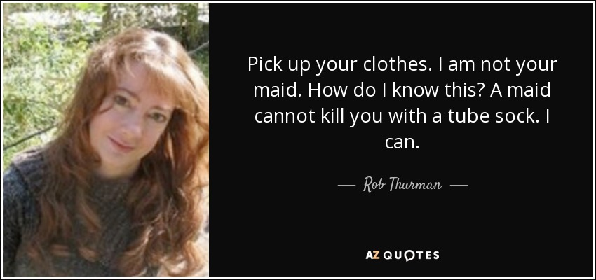 Pick up your clothes. I am not your maid. How do I know this? A maid cannot kill you with a tube sock. I can. - Rob Thurman