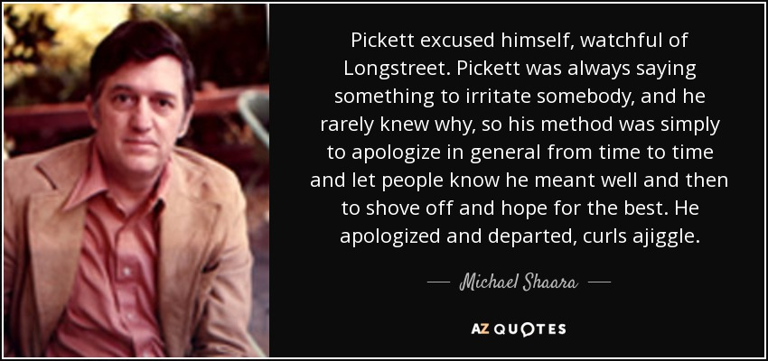 Pickett excused himself, watchful of Longstreet. Pickett was always saying something to irritate somebody, and he rarely knew why, so his method was simply to apologize in general from time to time and let people know he meant well and then to shove off and hope for the best. He apologized and departed, curls ajiggle. - Michael Shaara