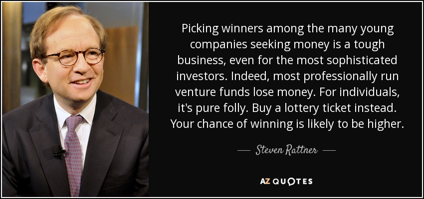Picking winners among the many young companies seeking money is a tough business, even for the most sophisticated investors. Indeed, most professionally run venture funds lose money. For individuals, it's pure folly. Buy a lottery ticket instead. Your chance of winning is likely to be higher. - Steven Rattner