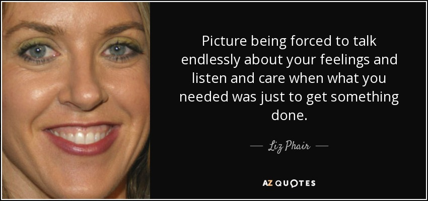 Picture being forced to talk endlessly about your feelings and listen and care when what you needed was just to get something done. - Liz Phair