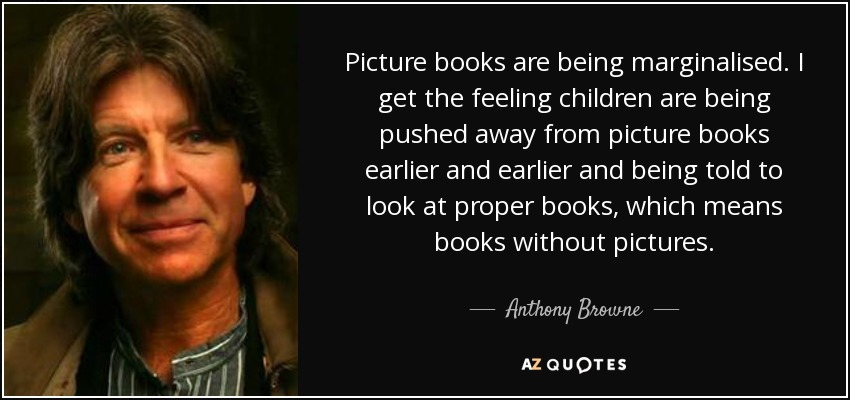 Anthony Browne Quote Picture Books Are Being Marginalised I Get