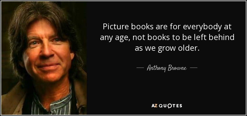 Picture books are for everybody at any age, not books to be left behind as we grow older. - Anthony Browne