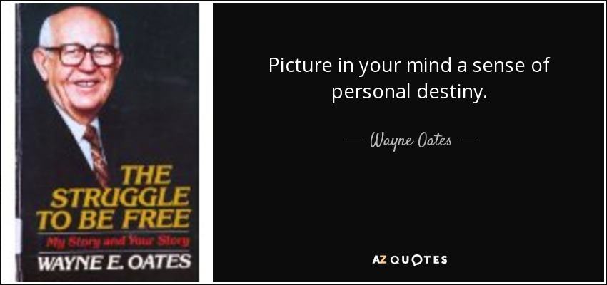 Picture in your mind a sense of personal destiny. - Wayne Oates