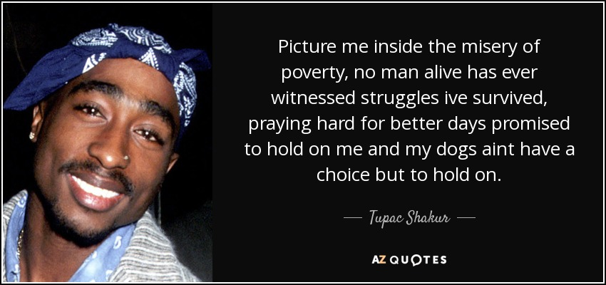 Picture me inside the misery of poverty, no man alive has ever witnessed struggles ive survived, praying hard for better days promised to hold on me and my dogs aint have a choice but to hold on. - Tupac Shakur