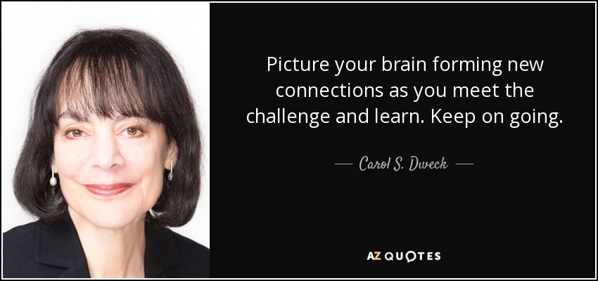 Picture your brain forming new connections as you meet the challenge and learn. Keep on going. - Carol S. Dweck