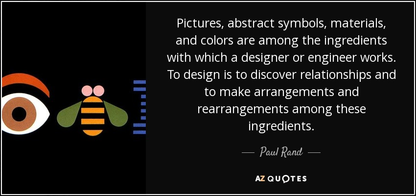 Pictures, abstract symbols, materials, and colors are among the ingredients with which a designer or engineer works. To design is to discover relationships and to make arrangements and rearrangements among these ingredients. - Paul Rand