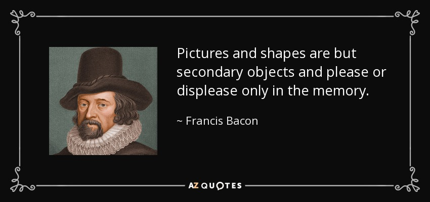 Pictures and shapes are but secondary objects and please or displease only in the memory. - Francis Bacon