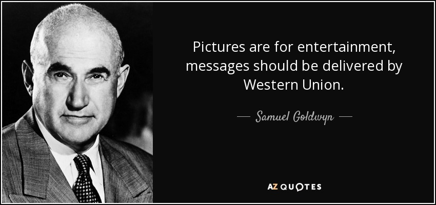 Pictures are for entertainment, messages should be delivered by Western Union. - Samuel Goldwyn