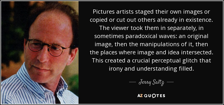 Pictures artists staged their own images or copied or cut out others already in existence. The viewer took them in separately, in sometimes paradoxical waves: an original image, then the manipulations of it, then the places where image and idea intersected. This created a crucial perceptual glitch that irony and understanding filled. - Jerry Saltz