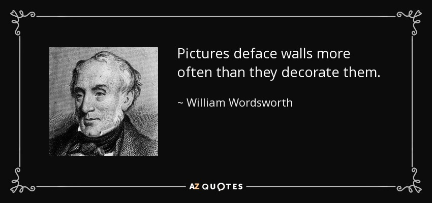 Pictures deface walls more often than they decorate them. - William Wordsworth