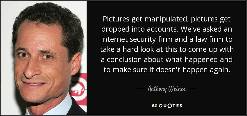 Pictures get manipulated, pictures get dropped into accounts. We've asked an internet security firm and a law firm to take a hard look at this to come up with a conclusion about what happened and to make sure it doesn't happen again. - Anthony Weiner