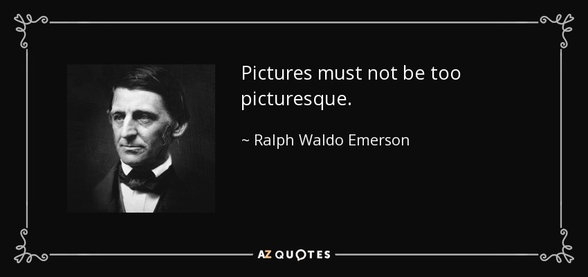 Pictures must not be too picturesque. - Ralph Waldo Emerson