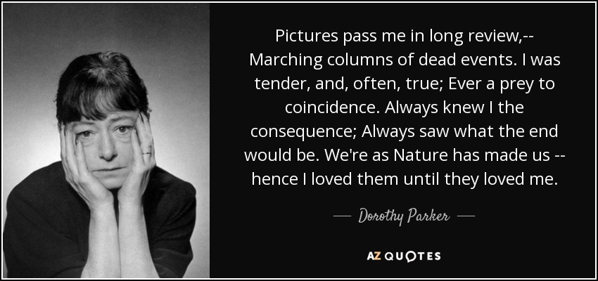 Pictures pass me in long review,-- Marching columns of dead events. I was tender, and, often, true; Ever a prey to coincidence. Always knew I the consequence; Always saw what the end would be. We're as Nature has made us -- hence I loved them until they loved me. - Dorothy Parker