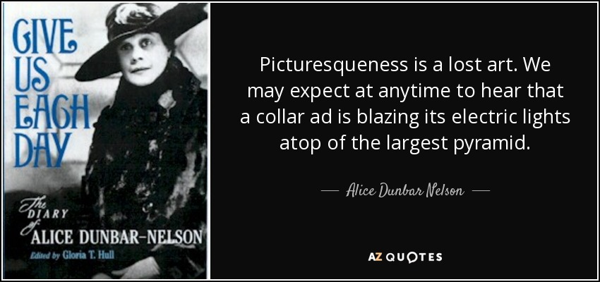 Picturesqueness is a lost art. We may expect at anytime to hear that a collar ad is blazing its electric lights atop of the largest pyramid. - Alice Dunbar Nelson