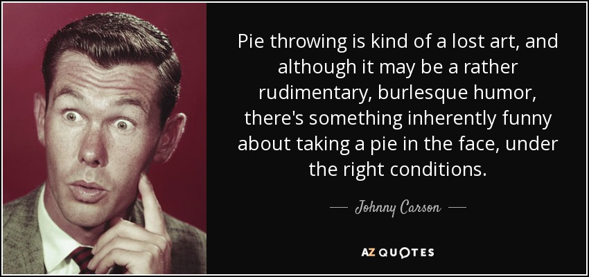 Pie throwing is kind of a lost art, and although it may be a rather rudimentary, burlesque humor, there's something inherently funny about taking a pie in the face, under the right conditions. - Johnny Carson