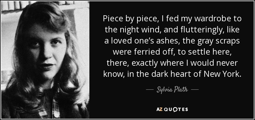 Piece by piece, I fed my wardrobe to the night wind, and flutteringly, like a loved one's ashes, the gray scraps were ferried off, to settle here, there, exactly where I would never know, in the dark heart of New York. - Sylvia Plath