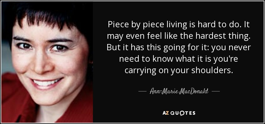 Piece by piece living is hard to do. It may even feel like the hardest thing. But it has this going for it: you never need to know what it is you're carrying on your shoulders. - Ann-Marie MacDonald