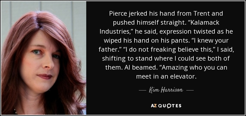 "Pierce jerked his hand from Trent and pushed himself straight. ""Kalamack Industries,"" he said, expression twisted as he wiped his hand on his pants. ""I knew your father."" ""I do not freaking believe this,"" I said, shifting to stand where I could see both of them. Al beamed. ""Amazing who you can meet in an elevator. - Kim Harrison"