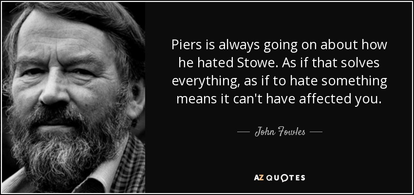 Piers is always going on about how he hated Stowe. As if that solves everything, as if to hate something means it can't have affected you. - John Fowles