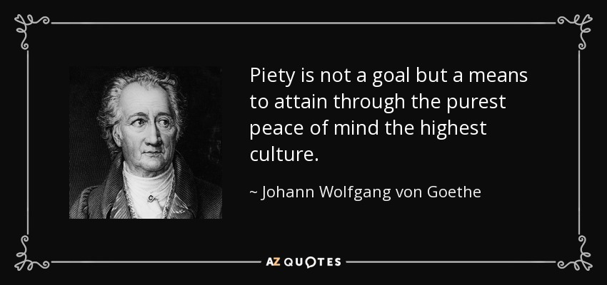 Piety is not a goal but a means to attain through the purest peace of mind the highest culture. - Johann Wolfgang von Goethe