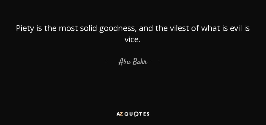 Piety is the most solid goodness, and the vilest of what is evil is vice. - Abu Bakr