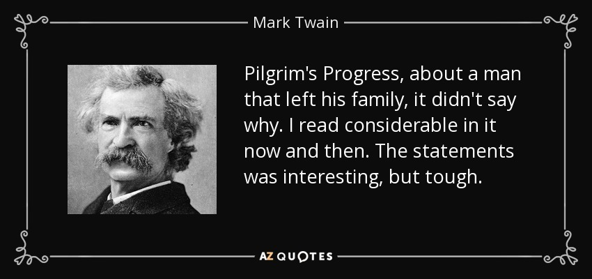 Pilgrim's Progress , about a man that left his family, it didn't say why. I read considerable in it now and then. The statements was interesting, but tough. - Mark Twain