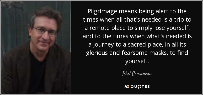 Pilgrimage means being alert to the times when all that's needed is a trip to a remote place to simply lose yourself, and to the times when what's needed is a journey to a sacred place, in all its glorious and fearsome masks, to find yourself. - Phil Cousineau