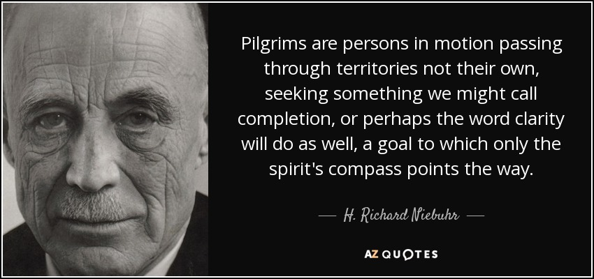 Pilgrims are persons in motion passing through territories not their own, seeking something we might call completion, or perhaps the word clarity will do as well, a goal to which only the spirit's compass points the way. - H. Richard Niebuhr