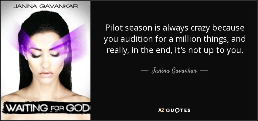 Pilot season is always crazy because you audition for a million things, and really, in the end, it's not up to you. - Janina Gavankar