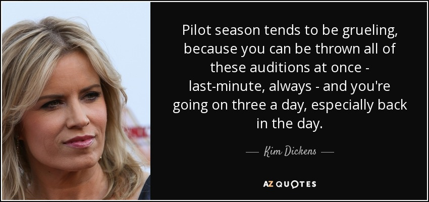 Pilot season tends to be grueling, because you can be thrown all of these auditions at once - last-minute, always - and you're going on three a day, especially back in the day. - Kim Dickens