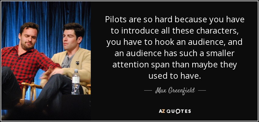 Pilots are so hard because you have to introduce all these characters, you have to hook an audience, and an audience has such a smaller attention span than maybe they used to have. - Max Greenfield