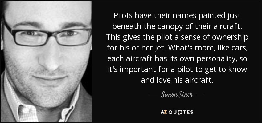 Pilots have their names painted just beneath the canopy of their aircraft. This gives the pilot a sense of ownership for his or her jet. What's more, like cars, each aircraft has its own personality, so it's important for a pilot to get to know and love his aircraft. - Simon Sinek
